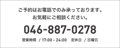 ご予約はお電話でのみ承っております。お気軽にご相談ください。046-887-0278 営業時間  / 17:00 - 25:00 定休日  / 月曜日